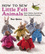How to Sew Little Felt Animals : Bears, Rabbits, Squirrels and Other Woodland Creatures - Sue Quinn