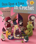 Once Upon a Time... in Crochet (UK) : 30 Amigurumi Characters from Your Favourite Fairytales - Lynne Rowe