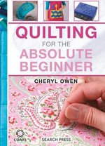 Quilting for the Absolute Beginner : Learn to Quilt with 20 Fun Projects - Cheryl Owen