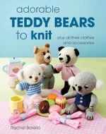 Adorable Teddy Bears to Knit : Plus All Their Clothes and Accessories - Rachel Borello