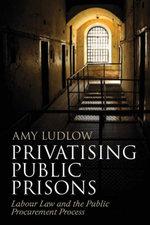 Privatising Public Prisons, : Labour Law and the Public Procurement Process - Amy Ludlow