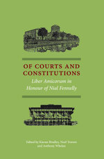 Of Courts and Constitutions, : Liber Amicorum in Honour of Nial Fennelly - Kieran Bradley
