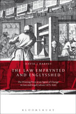 The Law Emprynted and Englysshed : The Printing Press as an Agent of Change in Law and Legal Culture 1475-1642 - David J Harvey