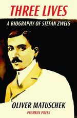 Three Lives : A Biography of Stefan Zweig - Oliver Matuschek