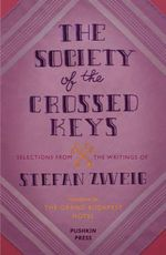The Society of the Crossed Keys : Selections from the Writings of Stefan Zweig, Inspirations for the Grand Budapest Hotel - Stefan Zweig