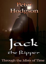 Jack the Ripper - Through the Mists of Time : Through the Mists of Time - Peter Hodgson