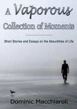A Vaporous Collection of Moments : Short Stories and Essays on the Absurdities of Life - Dominic Macchiaroli