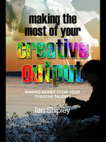 Making the Most of Your Creative Output : Making Money from Your Creative Talents - Ian Shipley