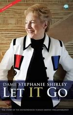 Let IT Go : The Story of the Entrepreneur Turned Ardent Philanthropist - Stephanie Shirley