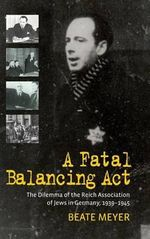 A Fatal Balancing Act : The Dilemma of the Reich Association of Jews in Germany, 1939-1945 - Beate Meyer