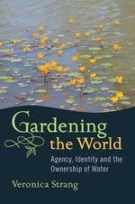 Gardening the World : Agency, Identity and the Ownership of Water - Veronica Strang