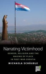 Narrating Victimhood : Gender, Religion and the Making of Place in Post-war Croatia - Michaela Schauble