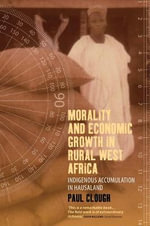 Morality and Economic Growth in Rural West Africa : Indigenous Accumulation in Hausaland - Paul Clough