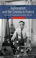 Nationalism and the Cinema in France : Political Mythologies and Film Events, 1945-1995 - Hugo Frey