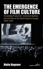 The Emergence of Film Culture : Knowledge Production, Institution Building, and the Fate of the Avant-garde in Europe, 1919-1945 - Malte Hagener