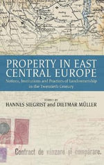 Property in East Central Europe : Notions, Institutions, and Practices of Landownership in the Twentieth Century