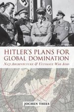 Hitler's Plans for Global Domination : Nazi Architecture and Ultimate War Aims - Jochen Thies