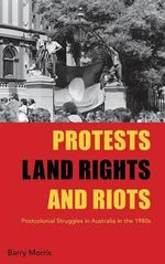 Protests, Land Rights, and Riots : Postcolonial Struggles in Australia in the 1980s - Barry Morris