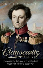 Clausewitz in His Time : Essays in the Cultural and Intellectual History of Thinking About War - Peter Paret