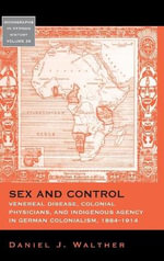 Sex and Control : Veneral Disease, Colonial Physicians, and Indigenous Agency in German Colonialism, 1884-1914 - Daniel Joseph Walther