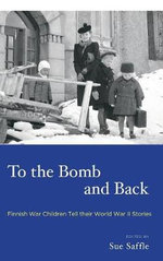 To the Bomb and Back : Finnish War Children Tell Their World War II Stories