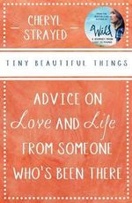 Tiny Beautiful Things : Advice on Love and Life from Someone Who's Been There - Cheryl Strayed