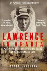 Lawrence in Arabia : War, Deceit, Imperial Folly and the Making of the Modern Middle East - Scott Anderson