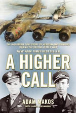 A Higher Call : The Incredible True Story of Heroism and Chivalry During the Second World War - Adam Makos