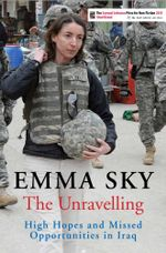 The Unravelling : High Hopes and Missed Opportunities in Iraq - Emma Sky