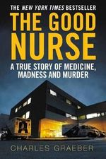 The Good Nurse : A True Story of Medicine, Madness and Murder - Charles Graeber