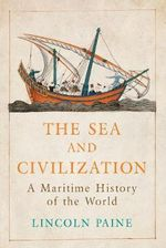 The Sea and Civilization : A Maritime History of the World - Lincoln P. Paine
