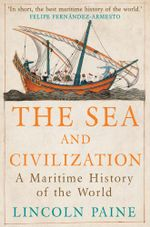 The Sea and Civilization : A Maritime History of the World - Lincoln Paine