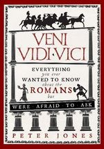 Veni, Vidi, Vici : Everything You Ever Wanted to Know About the Romans but Were Afraid to Ask - Peter Jones