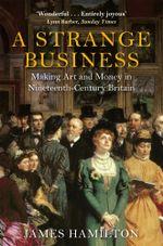 A Strange Business : Making Art and Money in Nineteenth-Century Britain - James Hamilton