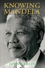 Knowing Mandela :  Discovering God Amidst the Rwandan Holocaust - John Carlin