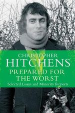 Prepared for the Worst : Selected Essays and Minority Reports - Christopher Hitchens