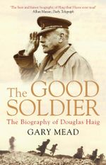 The Good Soldier : The Biography of Douglas Haig - Gary Mead