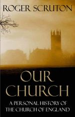Our Church : A Personal History of the Church of England - Roger Scruton