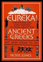 Eureka! : Everything You Ever Wanted to Know About the Ancient Greeks but Were Afraid to Ask - Peter Jones