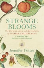 Strange Blooms : The Curious Lives and Adventures of the John Tradescants - Jennifer Potter