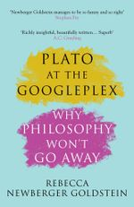 Plato at the Googleplex : Why Philosophy Won't Go Away - Rebecca Newberger Newberger Goldstein