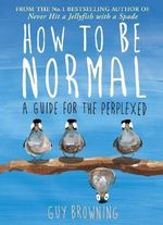 How to be Normal : Advice for the Perplexed - Guy Browning