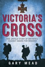 Victoria's Cross : The Untold Story of Britain's Highest Award for Bravery - Gary Mead