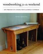 Woodworking for the Weekend : 20 Projects Using Reclaimed Timber - Mark Griffiths
