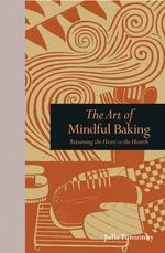 The Art of Mindful Baking : Returning the Heart to the Hearth - Aidan Chapman