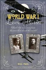 World War I Love Stories : Real-life Romances from the War That Shook the World - Gill Paul