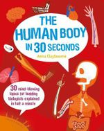 The Human Body in 30 Seconds : 30 Gut-busting Topics for Human Body Owners Explained in Half a Minute - Anna Claybourne