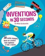 Inventions in 30 Seconds : 30 World-Changing Ideas for Creative Kids Explained in Half a Minute - Dr. Mike Goldsmith