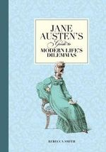 Jane Austen's Guide to Modern Life's Dilemmas : Answers to Your Most Burning Questions About Life, Love, Happiness (and What to Wear) - Rebecca Smith