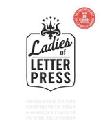 Ladies of Letterpress : Dedicated to the Proposition That a Woman's Place is in the Printshop - Jessica C. White